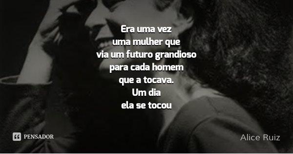 Era uma vez uma mulher que via um futuro grandioso para cada homem que a tocava. Um dia ela se tocou... Frase de Alice Ruiz.