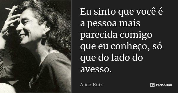 Eu sinto que você é a pessoa mais parecida comigo que eu conheço, só que do lado do avesso.... Frase de Alice Ruiz.