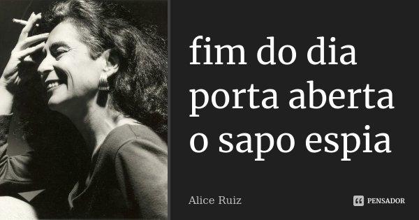 fim do dia porta aberta o sapo espia... Frase de Alice Ruiz.