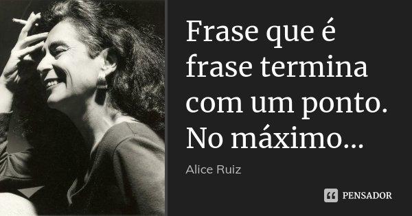 Frase que é frase termina com um ponto. No máximo...... Frase de Alice Ruiz..