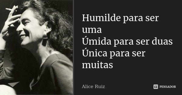 Humilde para ser uma Úmida para ser duas Única para ser muitas... Frase de Alice Ruiz.