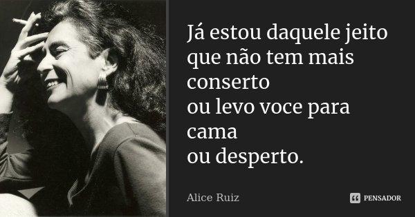 Já estou daquele jeito que não tem mais conserto ou levo voce para cama ou desperto.... Frase de Alice Ruiz.