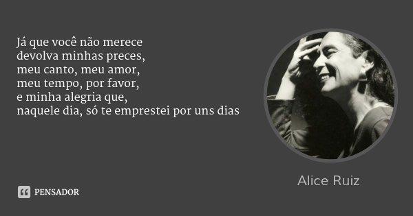 Já que você não merece devolva minhas preces, meu canto, meu amor, meu tempo, por favor, e minha alegria que, naquele dia, só te emprestei por uns dias... Frase de Alice ruiz.
