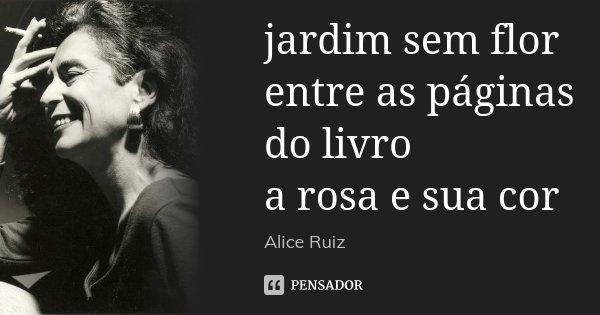 jardim sem flor entre as páginas do livro a rosa e sua cor... Frase de Alice Ruiz.