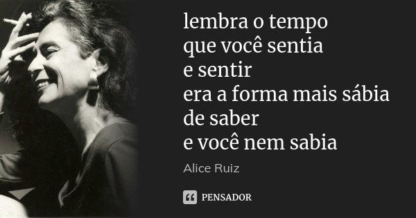 lembra o tempo que você sentia e sentir era a forma mais sábia de saber e você nem sabia... Frase de Alice Ruiz.