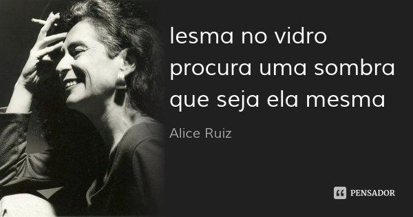 lesma no vidro procura uma sombra que seja ela mesma... Frase de Alice Ruiz.