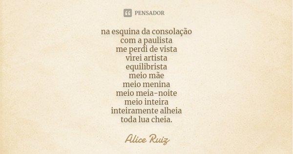 na esquina da consolação com a paulista me perdi de vista virei artista equilibrista meio mãe meio menina meio meia-noite meio inteira inteiramente alheia toda ... Frase de Alice Ruiz.