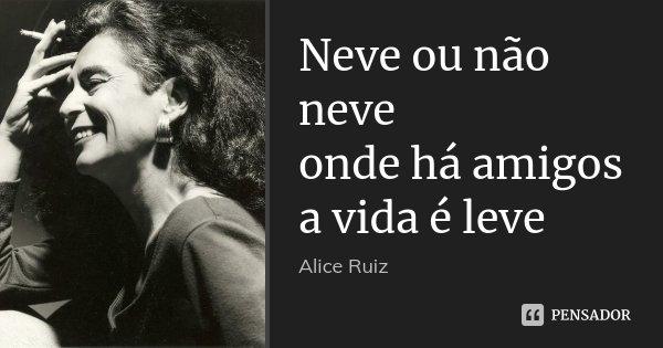 Neve ou não neve onde há amigos a vida é leve... Frase de Alice Ruiz.