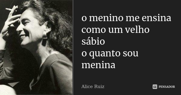o menino me ensina como um velho sábio o quanto sou menina... Frase de Alice Ruiz.
