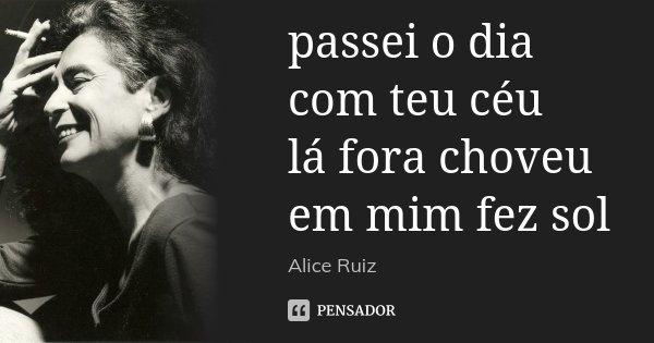 passei o dia com teu céu lá fora choveu em mim fez sol... Frase de Alice Ruiz.
