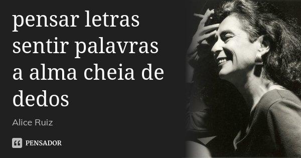 pensar letras sentir palavras a alma cheia de dedos... Frase de Alice Ruiz.