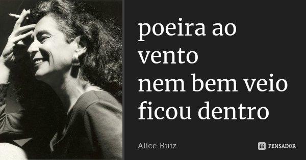 poeira ao vento nem bem veio ficou dentro... Frase de Alice Ruiz.
