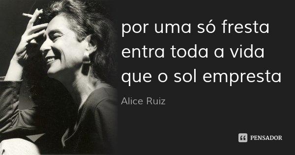 por uma só fresta entra toda a vida que o sol empresta... Frase de Alice Ruiz.