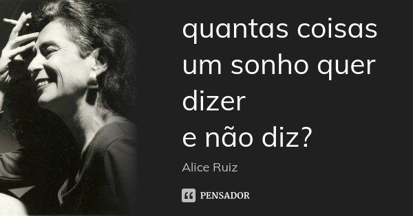 quantas coisas um sonho quer dizer e não diz?... Frase de Alice Ruiz.