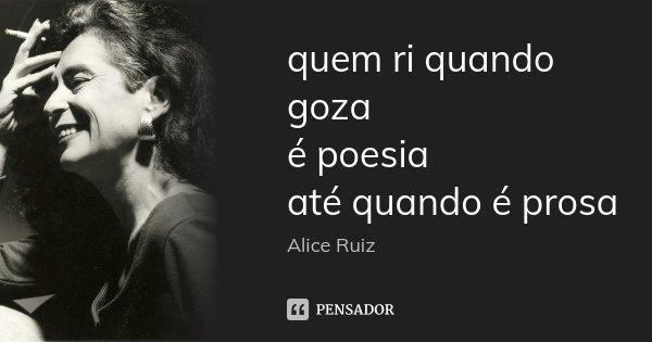 quem ri quando goza é poesia até quando é prosa... Frase de Alice Ruiz.