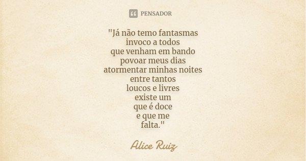 """""""Já não temo fantasmas invoco a todos que venham em bando povoar meus dias atormentar minhas noites entre tantos loucos e livres existe um que é doce e que... Frase de Alice Ruiz."""