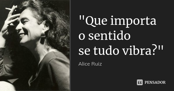 """Que importa o sentido se tudo vibra?""... Frase de Alice Ruiz."
