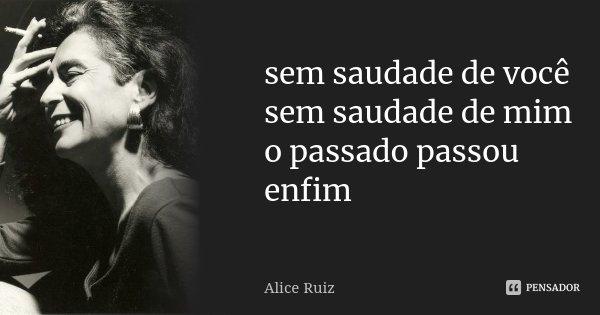 sem saudade de você sem saudade de mim o passado passou enfim... Frase de Alice Ruiz.