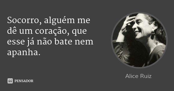 Socorro, alguém me dê um coração, que esse já não bate nem apanha.... Frase de Alice Ruiz.