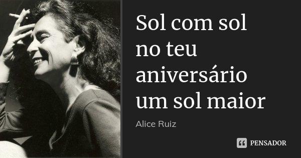 Sol com sol no teu aniversário um sol maior... Frase de Alice Ruiz.