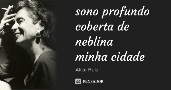 sono profundo coberta de neblina minha cidade... Frase de Alice Ruiz.