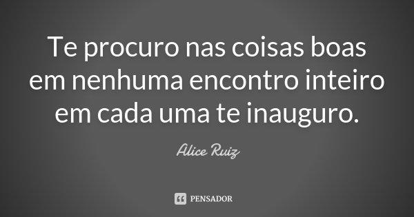 Te procuro nas coisas boas em nenhuma encontro inteiro em cada uma te inauguro.... Frase de Alice Ruiz.