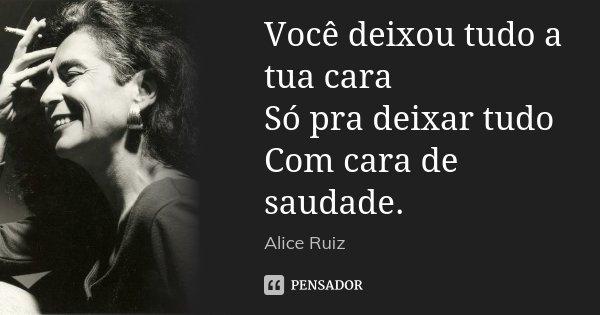 Você deixou tudo a tua cara Só pra deixar tudo Com cara de saudade.... Frase de Alice Ruiz.