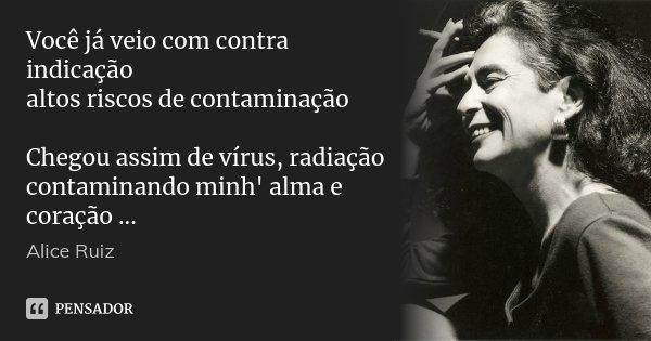 Você já veio com contra indicação altos riscos de contaminação Chegou assim de vírus, radiação contaminando minh' alma e coração ...... Frase de Alice Ruiz.
