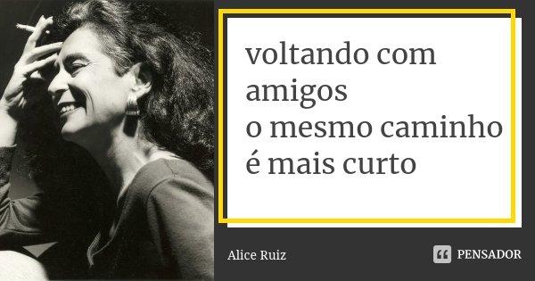 voltando com amigos o mesmo caminho é mais curto... Frase de Alice Ruiz.