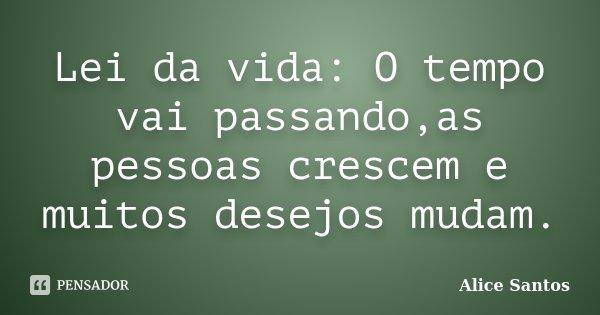 Lei da vida: O tempo vai passando,as pessoas crescem e muitos desejos mudam.... Frase de Alice Santos.