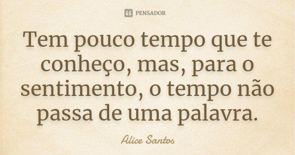 Tem pouco tempo que te conheço, mas para o sentimento,o tempo não passa de uma palavra.... Frase de Alice Santos.