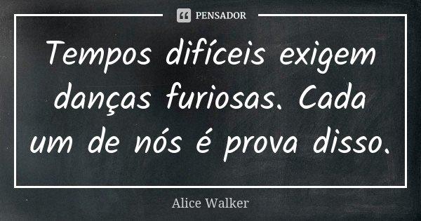 Tempos difíceis exigem danças furiosas. Cada um de nós é prova disso.... Frase de Alice Walker.