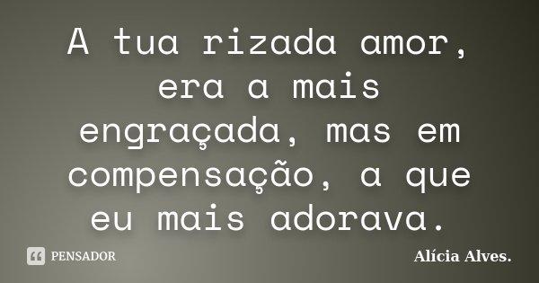 A tua rizada amor, era a mais engraçada, mas em compensação, a que eu mais adorava.... Frase de Alícia Alves.