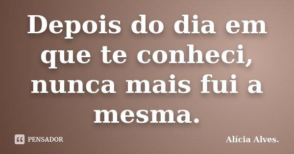 Depois do dia em que te conheci, nunca mais fui a mesma.... Frase de Alícia Alves..