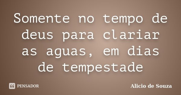 Somente no tempo de deus para clariar as aguas, em dias de tempestade... Frase de Alicio de Souza.