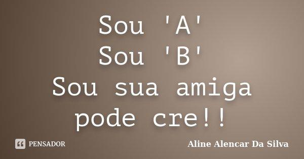 Sou 'A' Sou 'B' Sou sua amiga pode cre!!... Frase de ALINE ALENCAR DA SILVA.