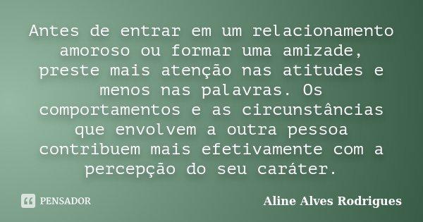 Antes de entrar em um relacionamento amoroso ou formar uma amizade, preste mais atenção nas atitudes e menos nas palavras. Os comportamentos e as circunstâncias... Frase de Aline Alves Rodrigues.
