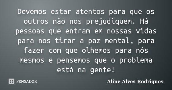 Devemos estar atentos para que os outros não nos prejudiquem. Há pessoas que entram em nossas vidas para nos tirar a paz mental, para fazer com que olhemos para... Frase de Aline Alves Rodrigues.