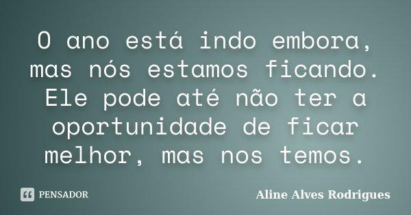 O ano está indo embora, mas nós estamos ficando. Ele pode até não ter a oportunidade de ficar melhor, mas nos temos.... Frase de Aline Alves Rodrigues.