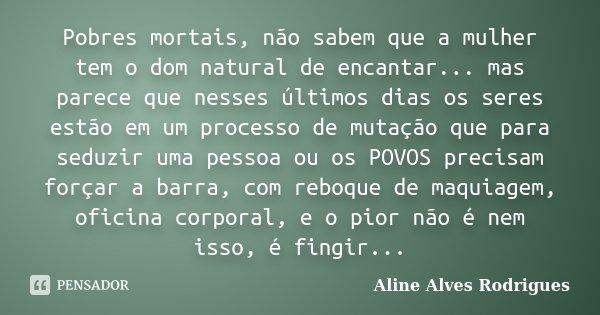 Pobres mortais, não sabem que a mulher tem o dom natural de encantar... mas parece que nesses últimos dias os seres estão em um processo de mutação que para sed... Frase de Aline Alves Rodrigues.