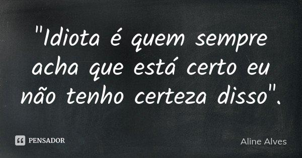 """""""Idiota é quem sempre acha que está certo eu não tenho certeza disso"""".... Frase de Aline Alves."""