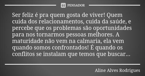 Ser feliz é pra quem gosta de viver! Quem cuida dos relacionamentos, cuida da saúde, e percebe que os problemas são oportunidades para nos tornarmos pessoas mel... Frase de Aline Alves Rodrigues.
