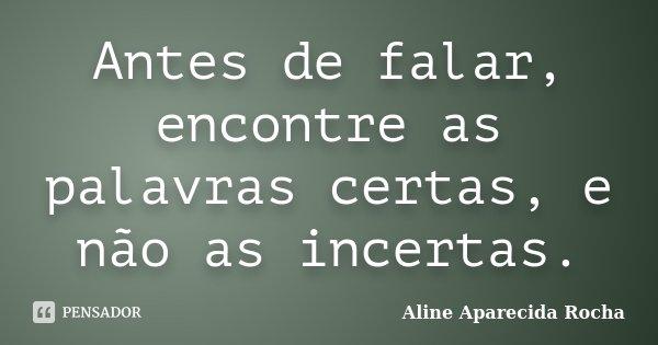 Antes de falar, encontre as palavras certas, e não as incertas.... Frase de Aline Aparecida Rocha.