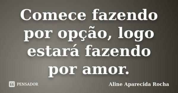 Comece fazendo por opção, logo estará fazendo por amor.... Frase de Aline Aparecida Rocha.