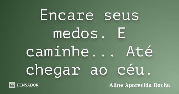 Encare seus medos. E caminhe... Até chegar ao céu.... Frase de Aline Aparecida Rocha.