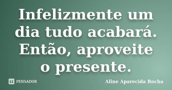 Infelizmente um dia tudo acabará. Então, aproveite o presente.... Frase de Aline Aparecida Rocha.