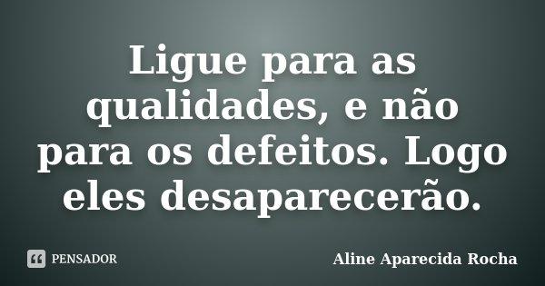 Ligue para as qualidades, e não para os defeitos. Logo eles desaparecerão.... Frase de Aline Aparecida Rocha.