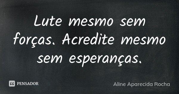 Lute mesmo sem forças. Acredite mesmo sem esperanças.... Frase de Aline Aparecida Rocha.