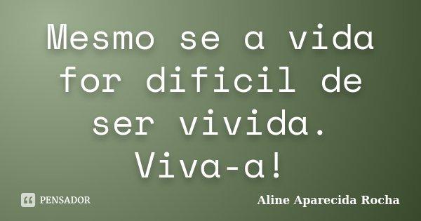 Mesmo se a vida for dificil de ser vivida. Viva-a!... Frase de Aline Aparecida Rocha.