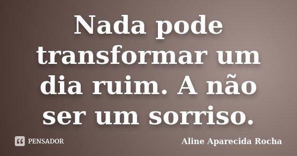 Nada pode transformar um dia ruim. A não ser um sorriso.... Frase de Aline Aparecida Rocha.